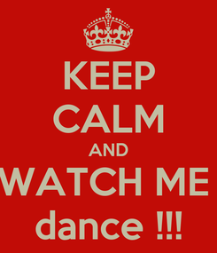 Poster: KEEP CALM AND WATCH ME  dance !!!