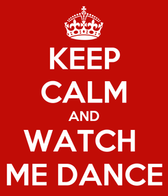 Poster: KEEP CALM AND WATCH  ME DANCE