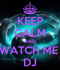 Poster: KEEP CALM AND WATCH ME  DJ