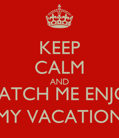Poster: KEEP CALM AND WATCH ME ENJOY MY VACATION