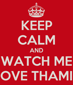 Poster: KEEP CALM AND WATCH ME LOVE THAMIE