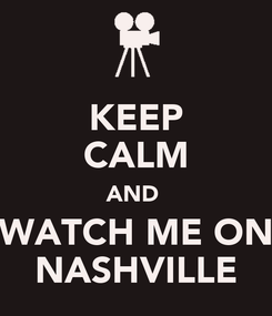 Poster: KEEP CALM AND  WATCH ME ON NASHVILLE