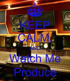 Poster: KEEP CALM, AND Watch Me Produce