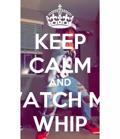 Poster: KEEP CALM AND WATCH ME WHIP