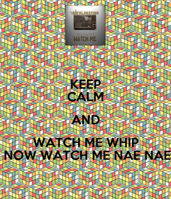 Poster: KEEP CALM AND WATCH ME WHIP  NOW WATCH ME NAE NAE