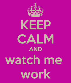 Poster: KEEP CALM AND watch me  work