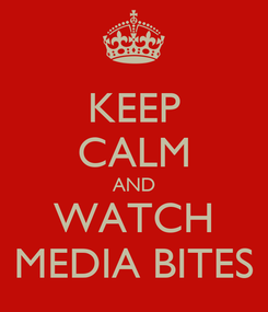 Poster: KEEP CALM AND WATCH MEDIA BITES