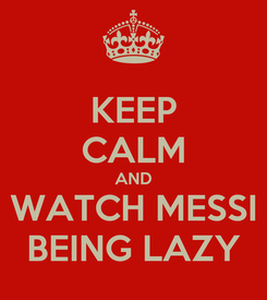 Poster: KEEP CALM AND WATCH MESSI BEING LAZY
