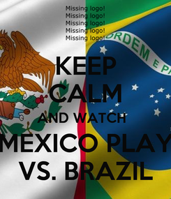 Poster: KEEP CALM AND WATCH   MEXICO PLAY VS. BRAZIL