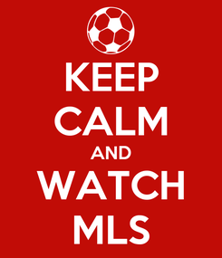 Poster: KEEP CALM AND WATCH MLS