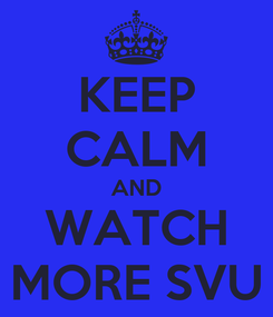 Poster: KEEP CALM AND WATCH MORE SVU