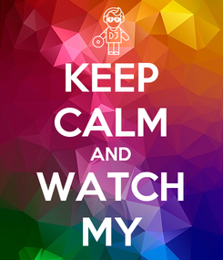 Poster: KEEP CALM AND WATCH MY