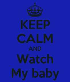 Poster: KEEP CALM AND Watch My baby