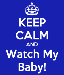 Poster: KEEP CALM AND Watch My Baby!