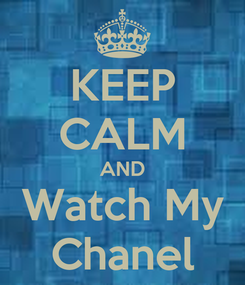 Poster: KEEP CALM AND Watch My Chanel