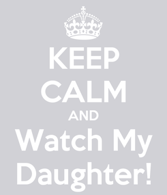 Poster: KEEP CALM AND Watch My Daughter!
