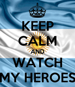 Poster: KEEP CALM AND WATCH MY HEROES