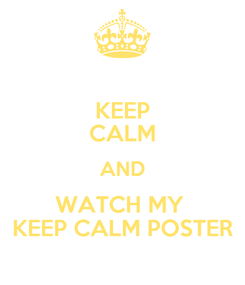Poster: KEEP CALM AND WATCH MY  KEEP CALM POSTER