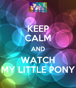 Poster: KEEP CALM AND WATCH MY LITTLE PONY
