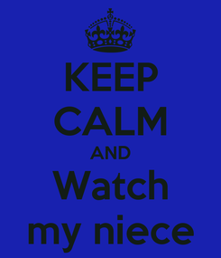 Poster: KEEP CALM AND Watch my niece