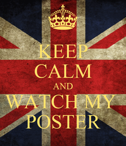 Poster: KEEP CALM AND WATCH MY  POSTER