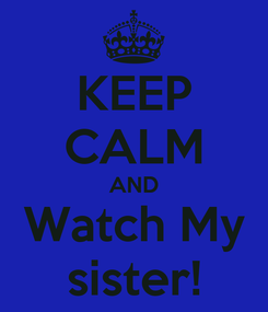 Poster: KEEP CALM AND Watch My sister!