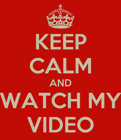 Poster: KEEP CALM AND WATCH MY VIDEO