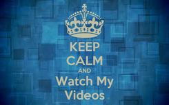 Poster: KEEP CALM AND Watch My Videos