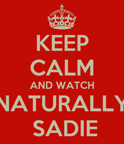 Poster: KEEP CALM AND WATCH NATURALLY  SADIE