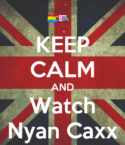 Poster: KEEP CALM AND Watch Nyan Caxx