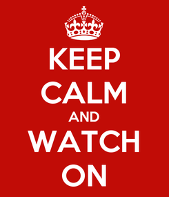 Poster: KEEP CALM AND WATCH ON