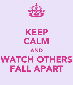 Poster: KEEP CALM AND WATCH OTHERS FALL APART