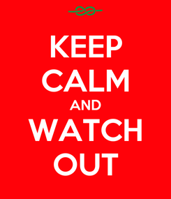 Poster: KEEP CALM AND WATCH OUT