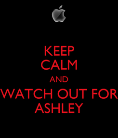 Poster: KEEP CALM AND WATCH OUT FOR ASHLEY