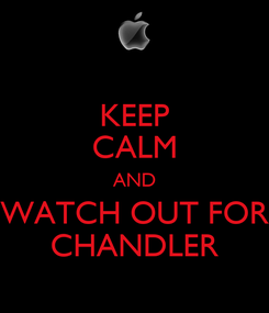 Poster: KEEP CALM AND WATCH OUT FOR CHANDLER