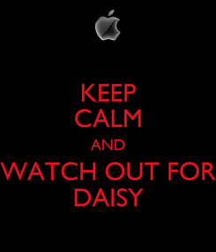 Poster: KEEP CALM AND WATCH OUT FOR DAISY