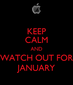 Poster: KEEP CALM AND WATCH OUT FOR JANUARY