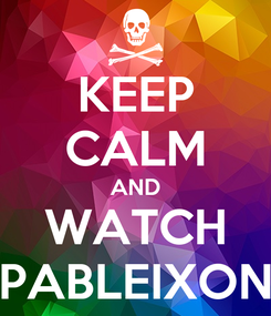 Poster: KEEP CALM AND WATCH PABLEIXON