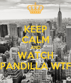 Poster: KEEP CALM AND WATCH PANDILLA WTF