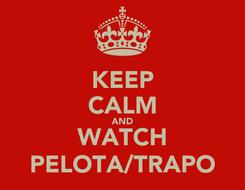 Poster: KEEP CALM AND WATCH PELOTA/TRAPO