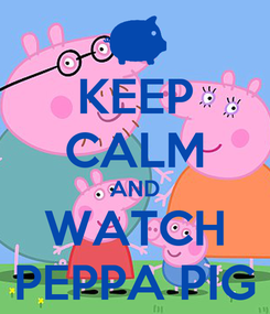 Poster: KEEP CALM AND WATCH PEPPA PIG