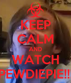 Poster: KEEP CALM AND WATCH PEWDIEPIE!!!