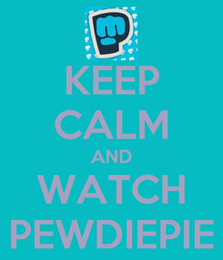 Poster: KEEP CALM AND WATCH PEWDIEPIE