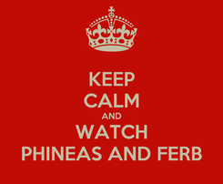 Poster: KEEP CALM AND WATCH PHINEAS AND FERB