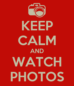Poster: KEEP CALM AND WATCH PHOTOS