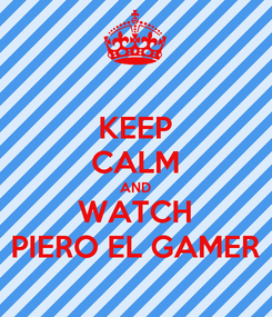 Poster: KEEP CALM AND WATCH PIERO EL GAMER