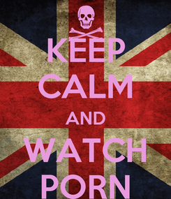 Poster: KEEP CALM AND WATCH PORN