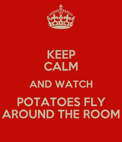 Poster: KEEP CALM AND WATCH POTATOES FLY AROUND THE ROOM