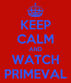 Poster: KEEP CALM AND WATCH PRIMEVAL
