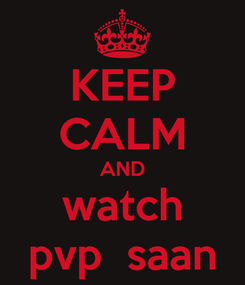 Poster: KEEP CALM AND watch pvp  saan